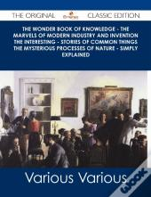 Wonder Book Of Knowledge - The Marvels Of Modern Industry And Invention The Interesting - Stories Of Common Things The Mysterious Processes Of Nature - Simply Explained - The Original Classic Edition