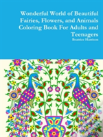 Wonderful World Of Beautiful Fairies, Flowers, And Animals Coloring Book For Adults And Teenagers