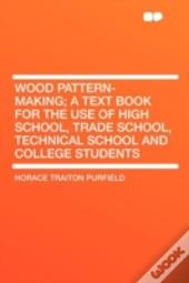 Wood Pattern-Making; A Text Book For The Use Of High School, Trade School, Technical School And College Students