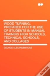 Wood Turning, Prepared For The Use Of Students In Manual Training High Schools, Technical Schools, And Collages