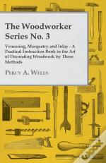 Woodworker Series No. 3 - Veneering, Marquetry And Inlay - A Practical Instruction Book In The Art Of Decorating Woodwork By These Methods