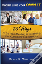 Work Like You Own It! 20 Ways To Go From Meeting To Exceeding Your Customers' Expectations