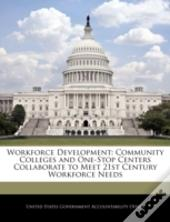 Workforce Development: Community Colleges And One-Stop Centers Collaborate To Meet 21st Century Workforce Needs