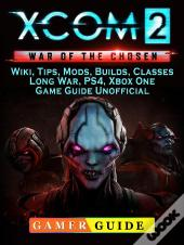 Xcom 2 War Of The Chosen, Wiki, Tips, Mods, Builds, Classes, Long War, Ps4, Xbox One, Game Guide Unofficial