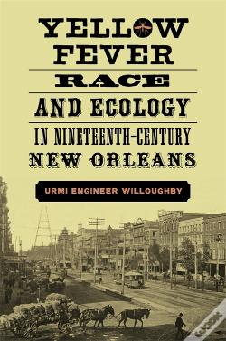 Wook.pt - Yellow Fever, Race, And Ecology In Nineteenth-Century New Orleans