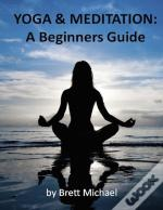 Yoga And Meditation: Beginners Guide