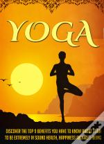 Yoga Discover The Top 9 Benefits You Have To Know About Yoga To Be Extremely In Sound Health, Happiness, And Well-Being