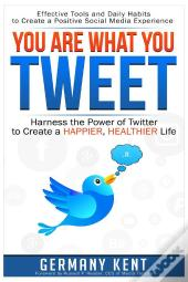 You Are What You Tweet: Harness The Power Of Twitter To Create A Happier, Healthier Life