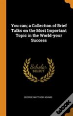 You Can; A Collection Of Brief Talks On The Most Important Topic In The World-Your Success