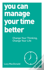 You Can Manage Your Time Better : Change Your Thinking, Change Your Life