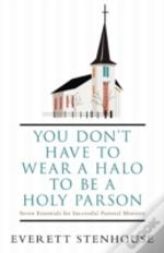 You Don'T Have To Wear A Halo To Be A Holy Parson: Seven Essentials For Successful Pastoral Ministry