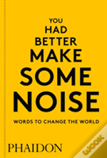 You Had Better Make Some Noise: Words To Change The World