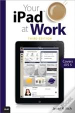 Your Ipad At Work (Covers Ios 6 On Ipad, Ipad2 And Ipad 3rd Generation)