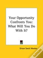 Your Opportunity Confronts You: What Will You Do With It?