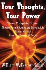 Your Thoughts, Your Power - Thought-Force In Business And Everyday Life, Thought Vibration, Hindu-Yogi Science Of Breath