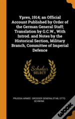 Ypres, 1914; An Official Account Published By Order Of The German General Staff; Translation By G.C.W., With Introd. And Notes By The Historical Section, Military Branch, Committee Of Imperial Defence