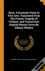 Zaire, A Dramatic Poem In Five Acts. Translated From The French Tragedy Of Voltaire, And Turned Into English Rhyme Verse By Albany Wallace